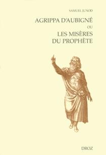 Agrippa d'Aubigné ou Les misères du prophète - SamuelJunod