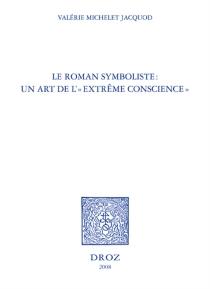 Le roman symboliste : un art de l'extrême conscience : Edouard Dujardin, André Gide, Remy de Gourmont, Marcel Schwob - ValérieMichelet Jacquod