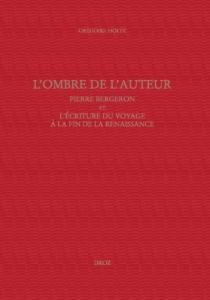 L'ombre de l'auteur : Pierre Bergeron et l'écriture du voyage au soir de la Renaissance - GrégoireHoltz