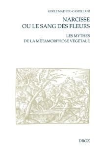 Narcisse ou Le sang des fleurs : les mythes de la métamorphose végétale à la Renaissance française - GisèleMathieu-Castellani