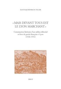 Mais devant tous est le Lyon marchant : construction littéraire d'un milieu éditorial et livre de poésie française à Lyon (1536-1551) - EliseRajchenbach-Teller