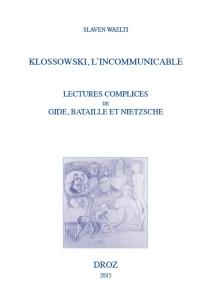 Klossowski, l'incommunicable : lectures complices de Gide, Bataille et Nietzsche - SlavenWaelti