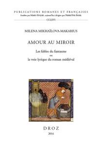 Amour au miroir : les fables du fantasme ou la voie lyrique du roman médiéval - MilenaMikhaïlova-Makarius