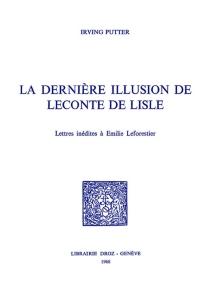 La dernière illusion de Leconte de Lisle : lettres inédites à Emile Leforestier - Charles-MarieLeconte de Lisle