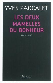 Les deux mamelles du bonheur : conte cruel - YvesPaccalet