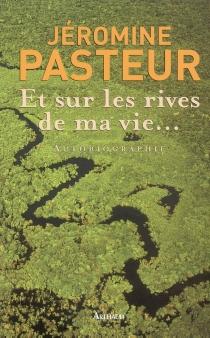 Et sur les rives de ma vie... : autobiographie - JérominePasteur