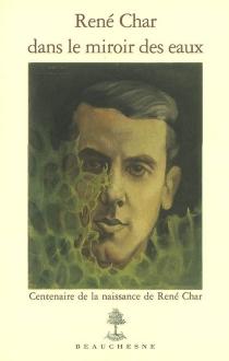 René Char dans le miroir des eaux : centenaire de la naissance de René Char : catalogue raisonné du fonds René Char conservé au Musée Pétrarque à Fontaine-de-Vaucluse -