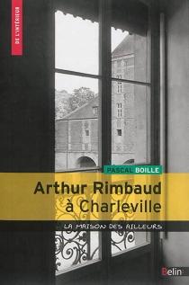 Arthur Rimbaud à Charleville : la maison des ailleurs - PascalBoille