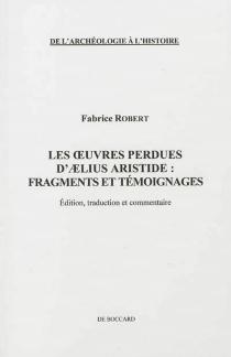 Les oeuvres perdues d'Aelius Aristide : fragments et témoignages : édition, traduction et commentaire - FabriceRobert