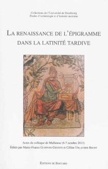 La renaissance de l'épigramme dans la latinité tardive : actes du colloque de Mulhouse, 6-7 octobre 2011 -