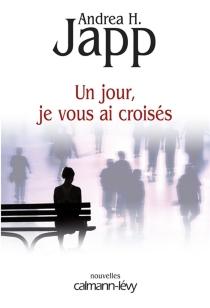 Un jour, je vous ai croisés - Andrea H.Japp