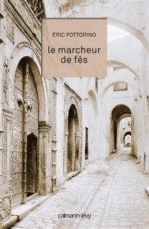 Le marcheur de Fès : récit - ÉricFottorino