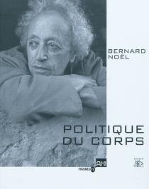 Bernard Noël, politique du corps -