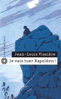 Je vais tuer Napoléon ! - Jean-LouisVissière