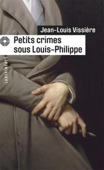 Petits crimes sous Louis-Philippe - Jean-LouisVissière