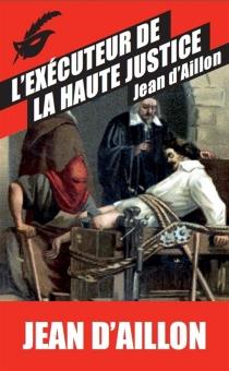 L'exécuteur de la haute justice - Jean d'Aillon