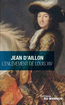 L'enlèvement de Louis XIV| Précédé de Le disparu des chartreux - Jean d'Aillon