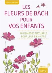 Les fleurs de Bach pour vos enfants : 38 remèdes naturels pour leur bien-être - MoniqueHenry