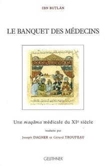 Le banquet des médecins : une maqama médicale du XIe siècle - Al-Muhtâr ibn al-Hasan ibn Abdûn ibn SadûnIbn Butlân
