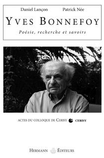 Yves Bonnefoy : poésie, recherche et savoirs : actes du colloque de Cerisy-la-Salle - Centre culturel international . Colloque (2006)