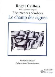 Le champ des signes : récurrences dérobées : aperçu sur l'unité et la continuité du monde physique intellectuel et imaginaire ou premiers éléments d'une poétique généralisée - RogerCaillois