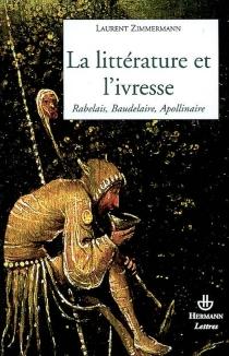 La littérature et l'ivresse : Rabelais, Baudelaire, Apollinaire - LaurentZimmermann