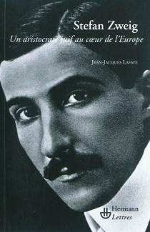 Stefan Zweig : un aristocrate juif au coeur de l'Europe - Jean-JacquesLafaye