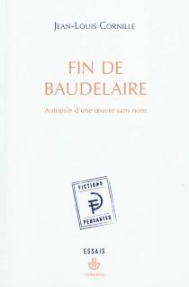 Fin de Baudelaire : autopsie d'une oeuvre sans nom - Jean-LouisCornille
