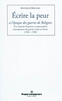 Ecrire la peur à l'époque des guerres de Religion : une étude des historiens et mémorialistes contemporains en France (1562-1598) - MathildeBernard