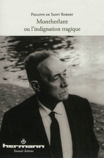 Montherlant ou L'indignation tragique - Philippe de Saint-Robert