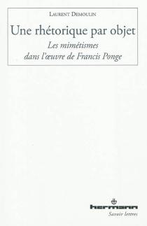 Une rhétorique par objet : les mimétismes dans l'oeuvre de Francis Ponge - LaurentDemoulin