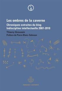 Les ombres de la caverne : chroniques extraites du blog Indiscipline intellectuelle, 2007-2010 - ThierryGroussin