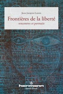 Frontières de la liberté : rencontres et portraits - Jean-JacquesLafaye