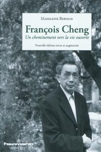 François Cheng : un cheminement vers la vie ouverte - MadeleineBertaud