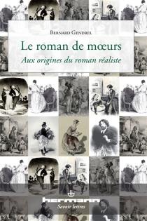 Le roman de moeurs : aux origines du roman réaliste - BernardGendrel