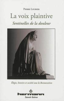 La voix plaintive : sentinelles de la douleur : élégie, histoire et société sous la Restauration - PierreLoubier