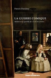 La guerre comique : Molière et la querelle de L'école des femmes - PatrickDandrey