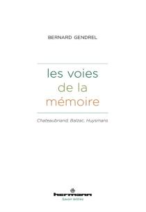 Les voies de la mémoire : Chateaubriand, Balzac, Huysmans - BernardGendrel