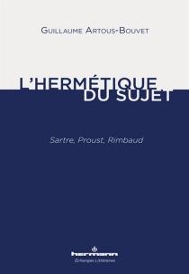 L'hermétique du sujet : Sartre, Proust, Rimbaud - GuillaumeArtous-Bouvet