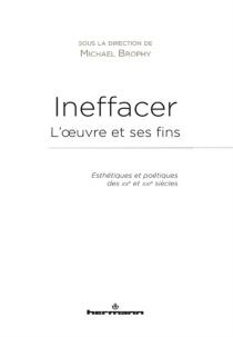 Ineffacer : l'oeuvre et ses fins : esthétiques et poétiques des XXe et XXIe siècles -