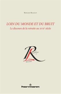 Loin du monde et du bruit : le discours de la retraite au XVIIe siècle - BernardBeugnot