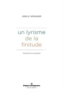 Un lyrisme de la finitude : Musset et la poésie - GisèleSéginger
