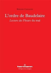 L'ordre de Baudelaire : lecture des Fleurs du mal - BernardCaramatie