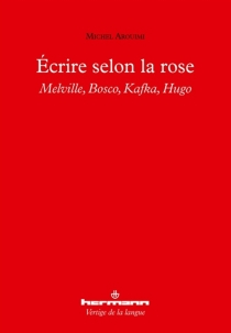 Ecrire selon la rose : Melville, Bosco, Kafka, Hugo - Michel Arouimi