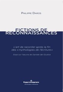 Fictions de reconnaissances : l'art de raconter après la fin des mythologies de l'écriture : essai sur l'oeuvre de Daniele Del Giudice - PhilippeDaros