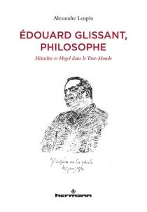 Edouard Glissant, philosophe : Héraclite et Hegel dans le Tout-Monde - AlexandreLeupin