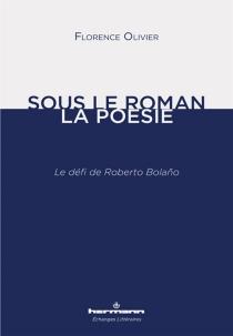 Sous le roman, la poésie : le défi de Roberto Bolano - FlorenceOlivier