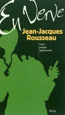 Jean-Jacques Rousseau en verve : mots, propos, aphorismes - Jean-JacquesRousseau