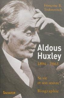 Aldous Huxley, le cours invisible d'une oeuvre : 1894-1963 : sa vie et son oeuvre - Françoise B.Todorovitch
