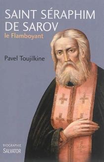 Saint Séraphim de Sarov le flamboyant : une biographie - PavelToujilkine